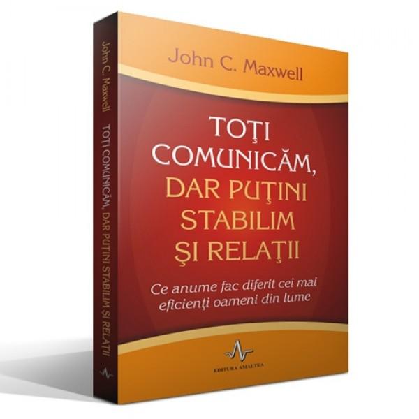 TOTI COMUNICAM, DAR PUTINI STABILIM SI RELATII de John C. Maxwell