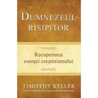 Dumnezeul risipitor. Recuperarea esentei crestinismului de Timothy Keller
