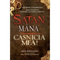 Satan, ia-ţi mâna de pe căsnicia mea! - Ghid pentru viata de familie