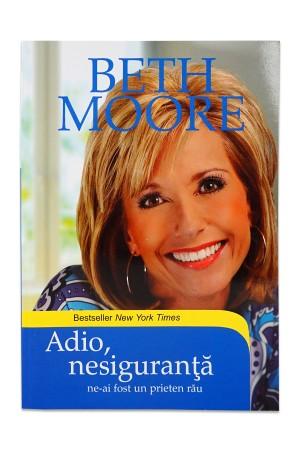 Adio, nesiguranta! Ne-ai fost un prieten rau de Beth Moore