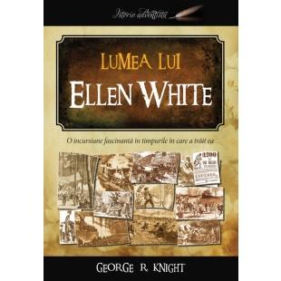Lumea lui Ellen White - O inscursiune fascinantă în timpurile în care a trăit ea