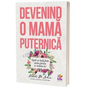 Devenind o mama puternica - Lupta cu toata fiinta pentru familia si credinta ta