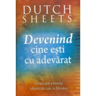 Devenind cine esti cu adevarat de Dutch Sheets