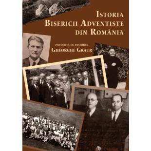 Istoria Bisericii Adventiste din Romania povestita de pastorul Gheorghe Graur