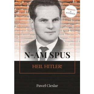 N-am spus Heil Hitler! - Autobiografie crestina