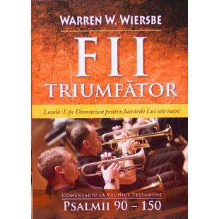 Fii triumfator - Comentariu asupra Psalmilor 90 - 150