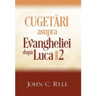 Cugetări asupra Evangheliei după Luca - volumul 2, John C. Ryle