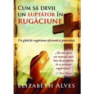 Cum sa devii un luptator in rugaciune de Elizabeth Alves