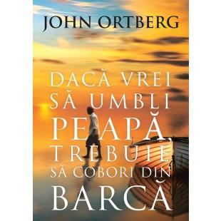 Daca vrei sa umbli pe apa trebuie sa cobori din barca editia 2, de John Ortberg