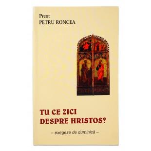 Tu Ce Zici Despre Hristos de Petru Roncea