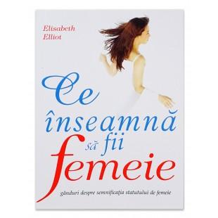 Ce Inseamna Sa Fii Femeie de Elisabeth Elliot
