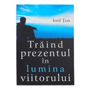Traind prezentul in lumina viitorului de Iosif Ton
