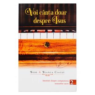 Voi canta doar despre Isus: istorisiri despre compunerea imnurilor sacre – volumul 2