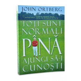 Toti sunt normali pana ajungi sa ii cunosti de John Ortberg