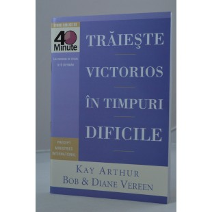 Traieste victorios in timpuri dificile de Kay Arthur, Bob si Diane Vereen