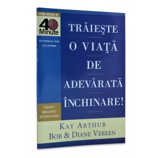 Traieste o viata de adevarata inchinare de Kay Arthur, Bob si Diane Vereen