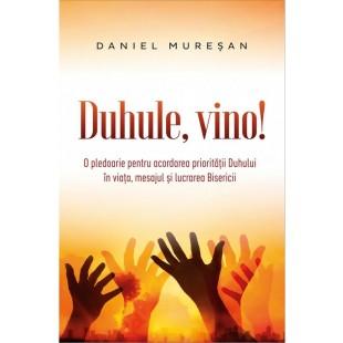 Duhule, vino! - O pledoarie pentru acordarea prioritatii Duhului in viata, mesajul si lucrarea Bisericii