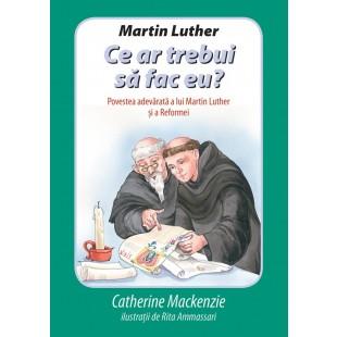 Martin Luther - Ce ar trebui sa fac eu de Catherine Mackenzie