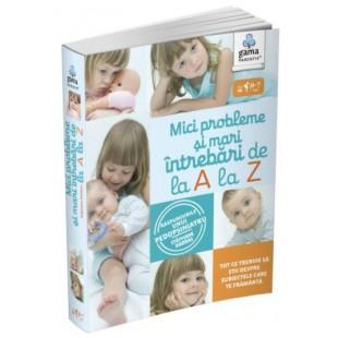 Mici probleme si mari intrbari, de la A la Z - Ghiduri pentru parinti (0-7 ani)