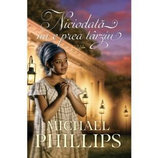 Niciodată nu e prea târziu - roman crestin - Seria Verisoarele din Carolina, vol. 3, Michael Phillips