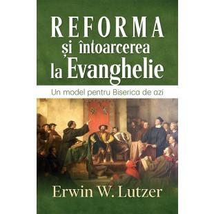 Reforma si intoarcerea la Evanghelie. Un model pentru Biserica de azi de Erwin W. Lutzer
