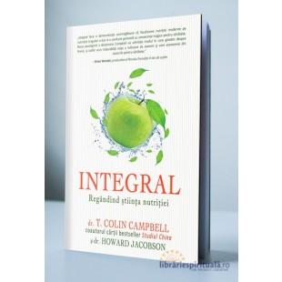 INTEGRAL: Regandind stiinta nutritiei de dr. T. Colin Campbell, dr. Howard Jacobson