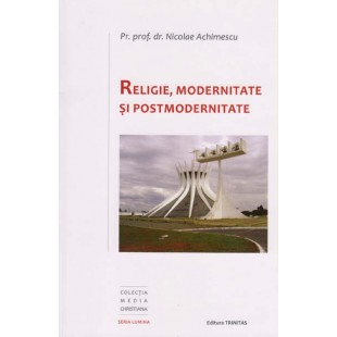 Religie, Modernitate si Postmodernitate de Pr. Prof. univ. dr. Nicolae Achimescu
